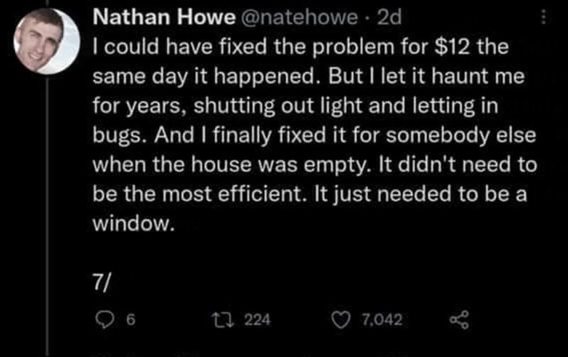 Black - Nathan Howe @natehowe 2d I could have fixed the problem for $12 the same day it happened. But I let it haunt me for years, shutting out light and letting in bugs. And I finally fixed it for somebody else when the house was empty. It didn't need to be the most efficient. It just needed to be a window. 7/ 23 224 7,042