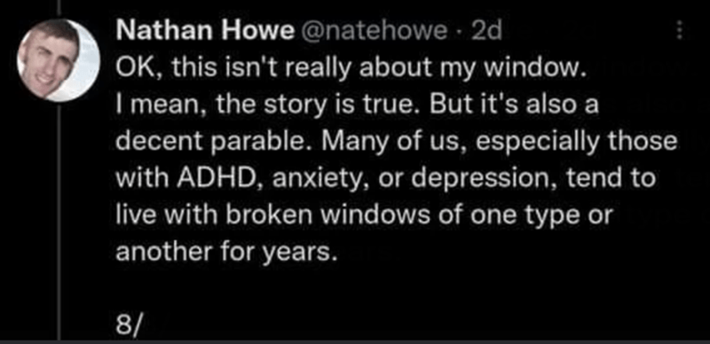 Font - Nathan Howe @natehowe 2d OK, this isn't really about my window. I mean, the story is true. But it's also a decent parable. Many of us, especially those with ADHD, anxiety, or depression, tend to live with broken windows of one type or another for years. 8/