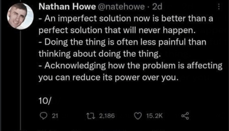 Font - Nathan Howe @natehowe 2d - An imperfect solution now is better than a perfect solution that will never happen. - Doing the thing is often less painful than thinking about doing the thing. - Acknowledging how the problem is affecting you can reduce its power over you. 10/ 9 21 t7 2,186 15.2K