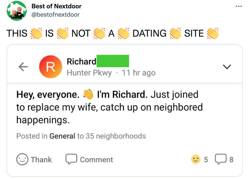 Font - Best of Nextdoor @bestofnextdoor THIS IS NOT A DATING SITE Richard R Hunter Pkwy · 11 hr ago Hey, everyone. I'm Richard. Just joined to replace my wife, catch up on neighbored happenings. Posted in General to 35 neighborhoods Thank Comment 8.