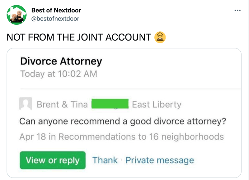 Product - Best of Nextdoor @bestofnextdoor NOT FROM THE JOINT ACCOUNT A Divorce Attorney Today at 10:02 AM A Brent & Tina East Liberty Can anyone recommend a good divorce attorney? Apr 18 in Recommendations to 16 neighborhoods View or reply Thank Private message