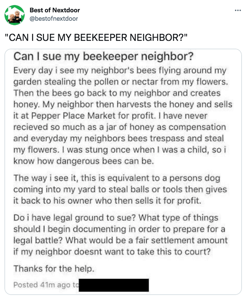 """Font - Font - Best of Nextdoor ... @bestofnextdoor """"CAN I SUE MY BEEKEEPER NEIGHBOR?"""" Can I sue my beekeeper neighbor? Every day i see my neighbor's bees flying around my garden stealing the pollen or nectar from my flowers. Then the bees go back to my neighbor and creates honey. My neighbor then harvests the honey and sells it at Pepper Place Market for profit. I have never recieved so much as a jar of honey as compensation and everyday my neighbors bees trespass and steal my flowers. I was stu"""