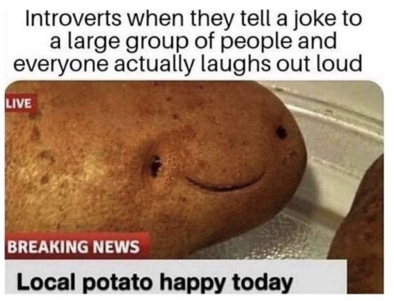Food - Introverts when they tell a joke to a large group of people and everyone actually laughs out loud LIVE BREAKING NEWS Local potato happy today