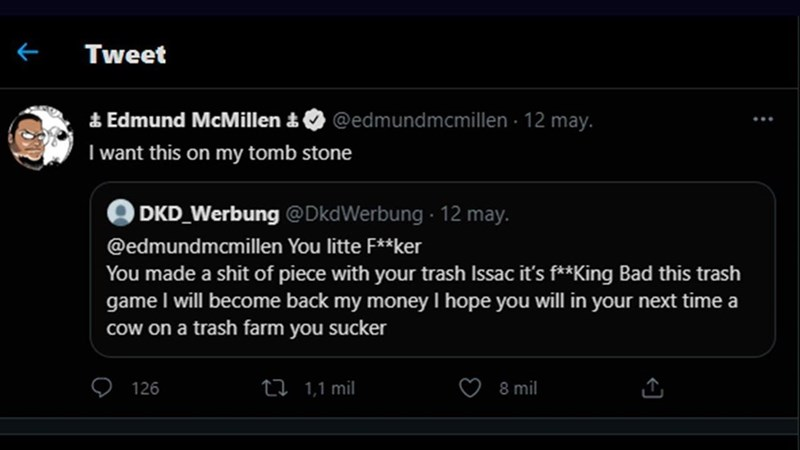 Font - 个 Tweet & Edmund McMillen & I want this on my tomb stone @edmundmcmillen · 12 may. DKD_Werbung @DkdWerbung - 12 may. @edmundmcmillen You litte F**ker You made a shit of piece with your trash Issac it's f**King Bad this trash game I will become back my money I hope you will in your next time a cow on a trash farm you sucker 126 27 1,1 mil 8 mil