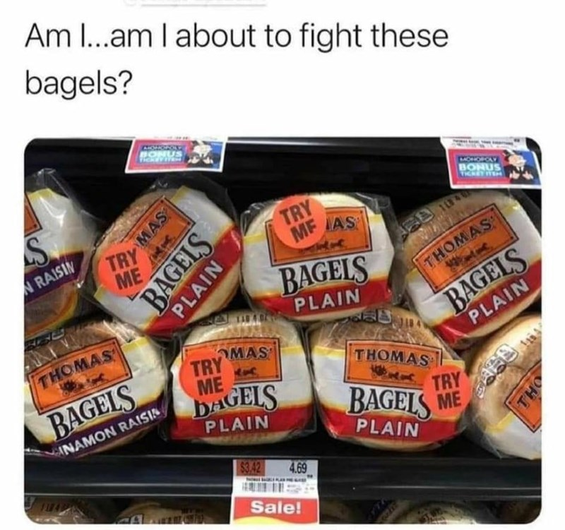 Food - Am I...am I about to fight these bagels? CHOWROL BONUS MONOPCLY BONUS TICKET ITEH TRY ME TRY MF IAS N RAISIN BAGELS BAGELS PLAIN THOMAS PLAIN THOMAS OMAS TRY ME THOMAS BAGELS DAGELS TRY BAGELS ME CANAMON RAISIN PLAIN PLAIN $3.42 4.69 Sale! MAS BAGELS PLAIN THO