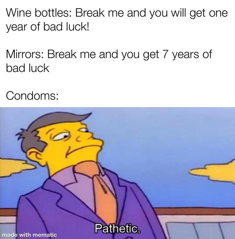 Facial expression - Wine bottles: Break me and you will get one year of bad luck! Mirrors: Break me and you get 7 years of bad luck Condoms: Pathetic. made with mematic