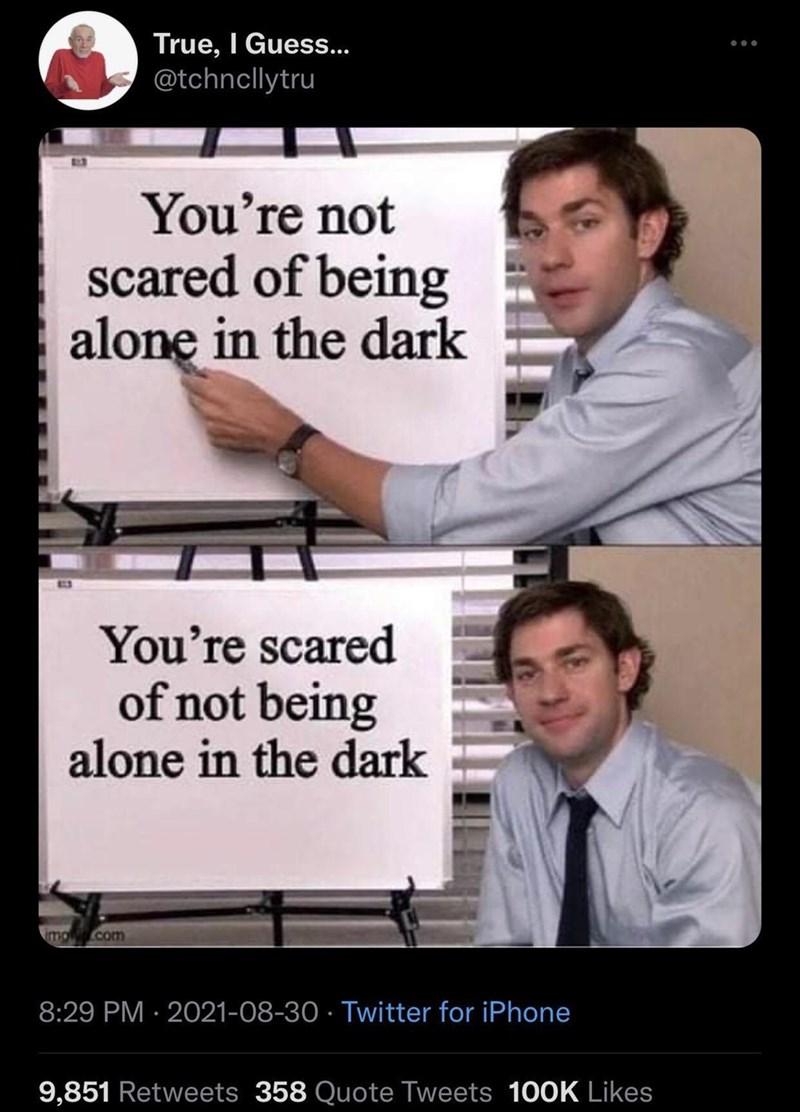Muscle - True, I Guess. @tchncllytru ... You're not scared of being alone in the dark You're scared of not being alone in the dark mo.com 8:29 PM · 2021-08-30 · Twitter for iPhone 9,851 Retweets 358 Quote Tweets 100K Likes