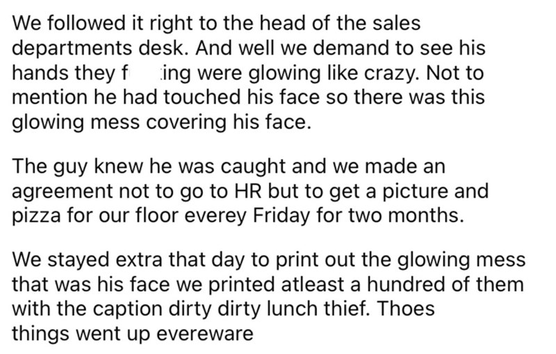 Font - We followed it right to the head of the sales departments desk. And well we demand to see his hands they f mention he had touched his face so there was this ing were glowing like crazy. Not to glowing mess covering his face. The guy knew he was caught and we made an agreement not to go to HR but to get a picture and pizza for our floor everey Friday for two months. We stayed extra that day to print out the glowing mess that was his face we printed atleast a hundred of them with the captio