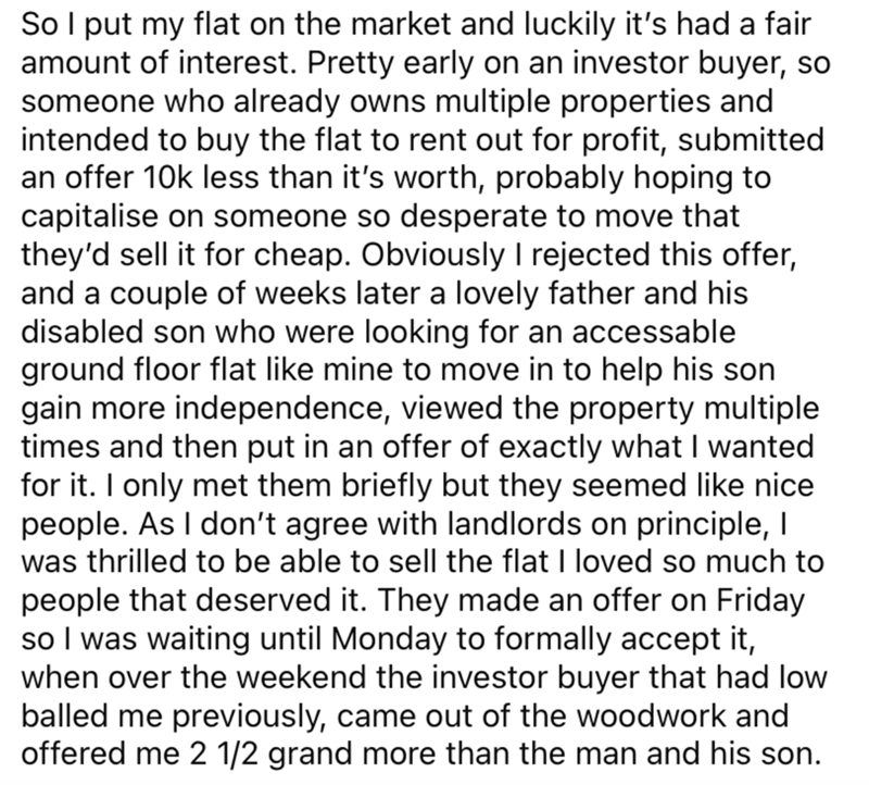 Font - So I put my flat on the market and luckily it's had a fair amount of interest. Pretty early on an investor buyer, so someone who already owns multiple properties and intended to buy the flat to rent out for profit, submitted an offer 10k less than it's worth, probably hoping to capitalise on someone so desperate to move that they'd sell it for cheap. Obviously I rejected this offer, and a couple of weeks later a lovely father and his disabled son who were looking for an accessable ground