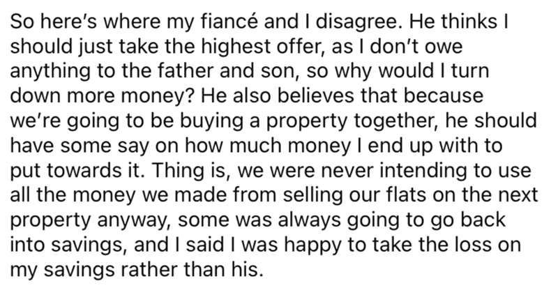 Font - So here's where my fiancé and I disagree. He thinks I should just take the highest offer, as I don't owe anything to the father and son, so why would I turn down more money? He also believes that because we're going to be buying a property together, he should have some say on how much money I end up with to put towards it. Thing is, we were never intending to use all the money we made from selling our flats on the next property anyway, some was always going to go back into savings, and I