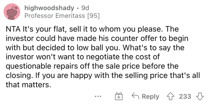 Font - highwoodshady · 9d Professor Emeritass [95] NTA It's your flat, sell it to whom you please. The investor could have made his counter offer to begin with but decided to low ball you. What's to say the investor won't want to negotiate the cost of questionable repairs off the sale price before the closing. If you are happy with the selling price that's all that matters. G Reply 1 233 3 ...