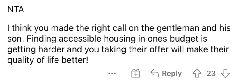 Rectangle - NTA I think you made the right call on the gentleman and his son. Finding accessible housing in ones budget is getting harder and you taking their offer will make their quality of life better! É 6 Reply ↑ 23 +