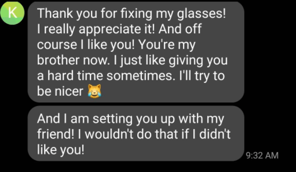 Font - Product - K Thank you for fixing my glasses! I really appreciate it! And off course I like you! You're my brother now. I just like giving you a hard time sometimes. I'll try to be nicer And I am setting you up with my friend! I wouldn't do that if I didn't like you! 9:32 AM