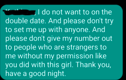 Font - I do not want to on the double date. And please don't try to set me up with anyone. And please don't give my number out to people who are strangers to me without my permission like you did with this girl. Thank you, have a good night.