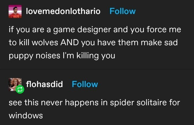 Organism - lovemedonlothario Follow if you are a game designer and you force me to kill wolves AND you have them make sad puppy noises I'm killing you flohasdid Follow see this never happens in spider solitaire for windows