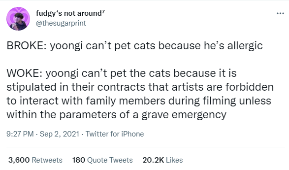 Font - fudgy's not around? @thesugarprint ... BROKE: yoongi can't pet cats because he's allergic WOKE: yoongi can't pet the cats because it is stipulated in their contracts that artists are forbidden to interact with family members during filming unless within the parameters of a grave emergency 9:27 PM - Sep 2, 2021 - Twitter for iPhone 3,600 Retweets 180 Quote Tweets 20.2K Likes
