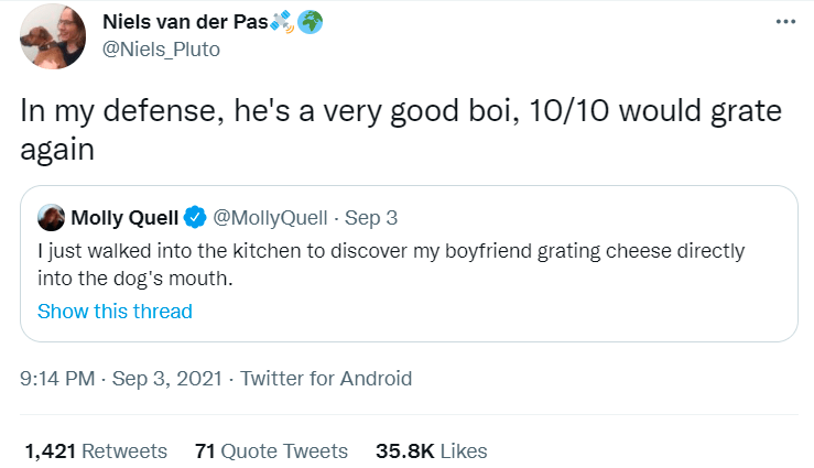 Font - Niels van der Pas. @Niels_Pluto In my defense, he's a very good boi, 10/10 would grate again Molly Quell O @MollyQuell - Sep 3 I just walked into the kitchen to discover my boyfriend grating cheese directly into the dog's mouth. Show this thread 9:14 PM - Sep 3, 2021 - Twitter for Android 1,421 Retweets 71 Quote Tweets 35.8K Likes