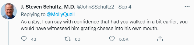 Azure - J. Steven Schultz, M.D. @JohnSSchultz2 · Sep 4 Replying to @MollyQuell As a guy, I can say with confidence that had you walked in a bit earlier, you would have witnessed him grating cheese into his own mouth. 43 5.5K 09 t7