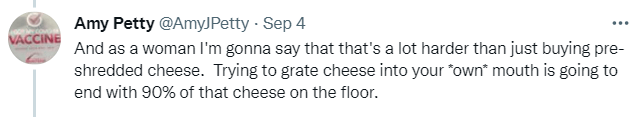 """Human body - Amy Petty @AmyJPetty · Sep 4 VACCINE And as a woman l'm gonna say that that's a lot harder than just buying pre- shredded cheese. Trying to grate cheese into your """"own"""" mouth is going to end with 90% of that cheese on the floor."""