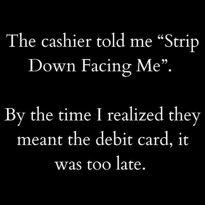 """Font - The cashier told me """"Strip Down Facing Me"""". By the time I realized they meant the debit card, it was too late."""