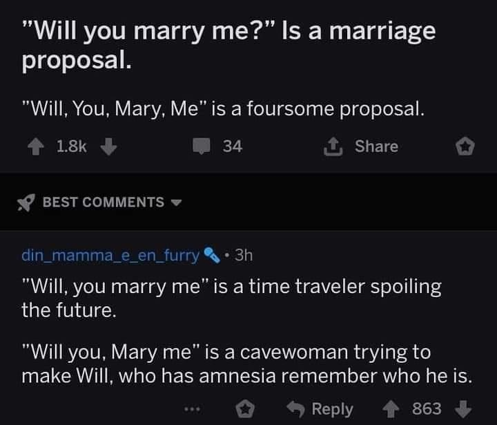 """Font - """"Will you marry me?"""" Is a marriage proposal. """"Will, You, Mary, Me"""" is a foursome proposal. 1.8k 34 1 Share Y BEST COMMENTS V din_mamma_e_en_furry • 3h """"Will, you marry me"""" is a time traveler spoiling the future. """"Will you, Mary me"""" is a cavewoman trying to make Will, who has amnesia remember who he is. Reply 863"""