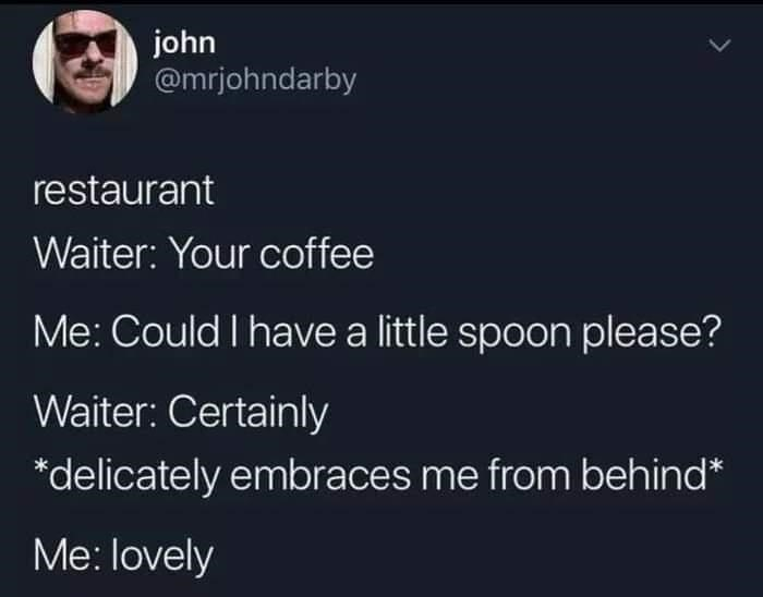 Font - john @mrjohndarby restaurant Waiter: Your coffee Me: Could I have a little spoon please? Waiter: Certainly *delicately embraces me from behind* Me: lovely