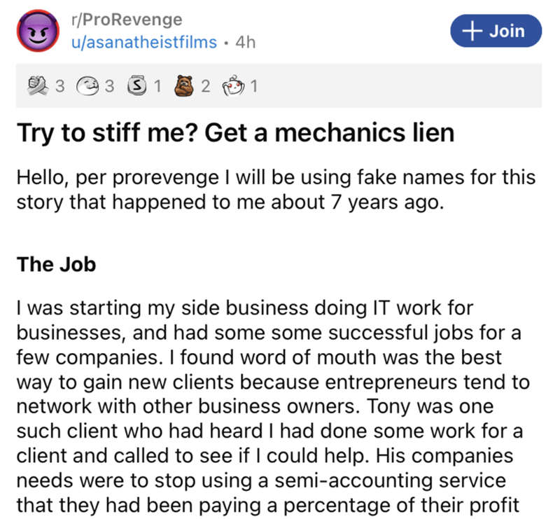 Font - r/ProRevenge u/asanatheistfilms • 4h + Join 3 1 1 Try to stiff me? Get a mechanics lien Hello, per prorevenge I will be using fake names for this story that happened to me about 7 years ago. The Job I was starting my side business doing IT work for businesses, and had some some successful jobs for a few companies. I found word of mouth was the best way to gain new clients because entrepreneurs tend to network with other business owners. Tony was one such client who had heard I had done so