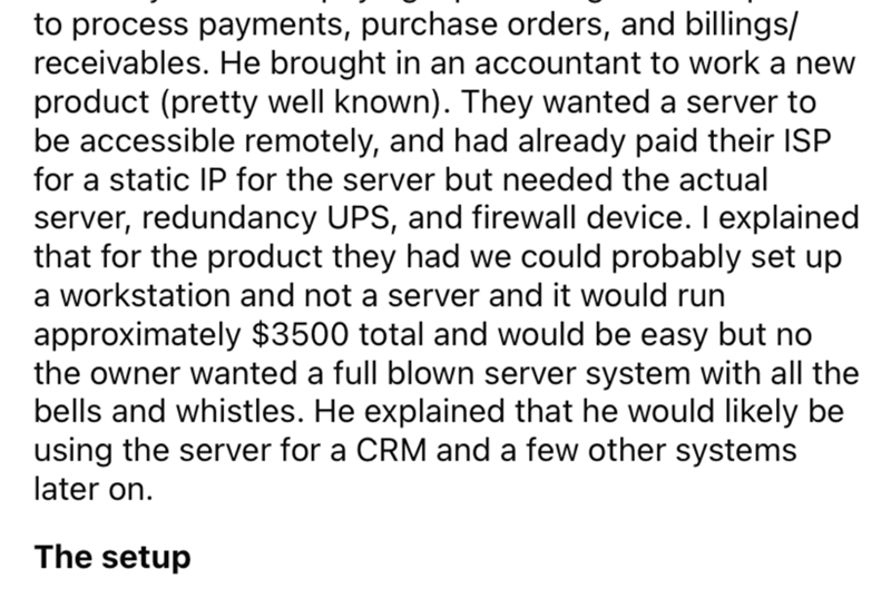 Font - to process payments, purchase orders, and billings/ receivables. He brought in an accountant to work a new product (pretty well known). They wanted a server to be accessible remotely, and had already paid their ISP for a static IP for the server but needed the actual server, redundancy UPS, and firewall device. I explained that for the product they had we could probably set up a workstation and not a server and it would run approximately $3500 total and would be easy but no the owner want