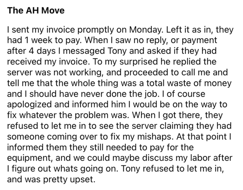 Font - The AH Move I sent my invoice promptly on Monday. Left it as in, they had 1 week to pay. When I saw no reply, or payment after 4 days I messaged Tony and asked if they had received my invoice. To my surprised he replied the server was not working, and proceeded to call me and tell me that the whole thing was a total waste of money and I should have never done the job. I of course apologized and informed him I would be on the way to fix whatever the problem was. When I got there, they refu