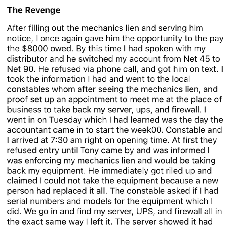 Font - The Revenge After filling out the mechanics lien and serving him notice, I once again gave him the opportunity to the pay the $8000 owed. By this time I had spoken with my distributor and he switched my account from Net 45 to Net 90. He refused via phone call, and got him on text. I took the information I had and went to the local constables whom after seeing the mechanics lien, and proof set up an appointment to meet me at the place of business to take back my server, ups, and firewall.