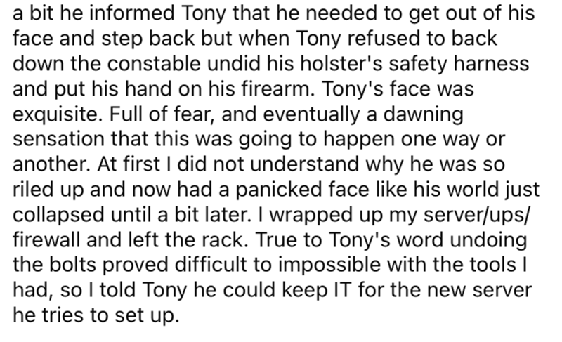 Font - a bit he informed Tony that he needed to get out of his face and step back but when Tony refused to back down the constable undid his holster's safety harness and put his hand on his firearm. Tony's face was exquisite. Full of fear, and eventually a dawning sensation that this was going to happen one way or another. At first I did not understand why he was so riled up and now had a panicked face like his world just collapsed until a bit later. I wrapped up my server/ups/ firewall and left