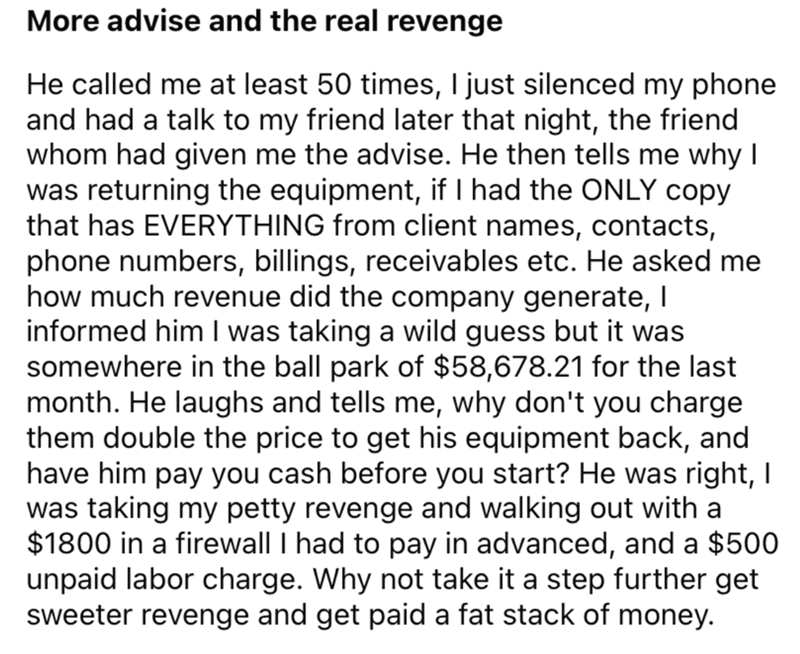 Font - More advise and the real revenge He called me at least 50 times, I just silenced my phone and had a talk to my friend later that night, the friend whom had given me the advise. He then tells me why I was returning the equipment, if I had the ONLY copy that has EVERYTHING from client names, contacts, phone numbers, billings, receivables etc. He asked me how much revenue did the company generate, I informed him I was taking a wild guess but it was somewhere in the ball park of $58,678.21 fo