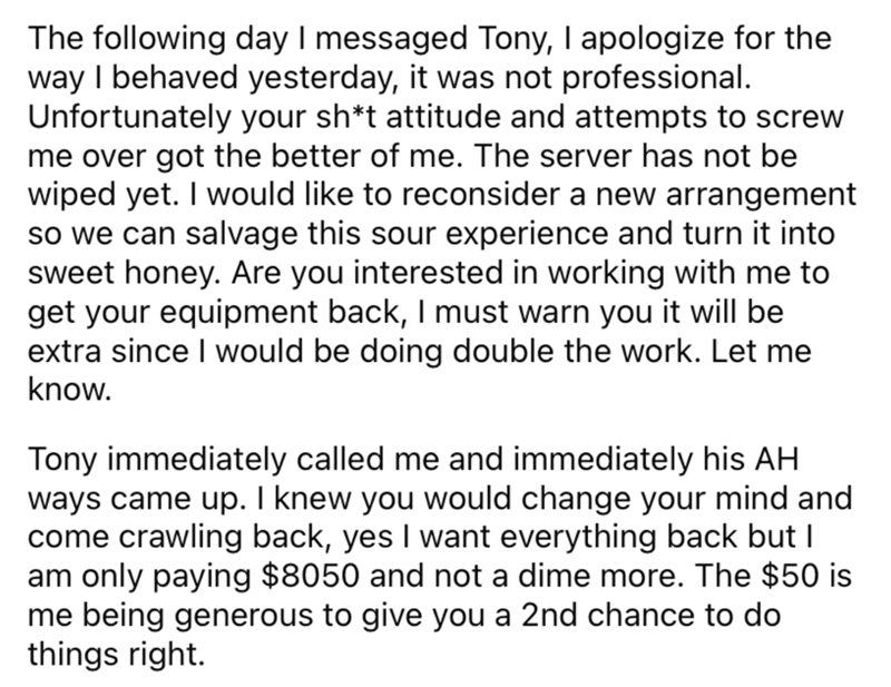 Font - The following day I messaged Tony, I apologize for the way I behaved yesterday, it was not professional. Unfortunately your sh*t attitude and attempts to screw me over got the better of me. The server has not be wiped yet. I would like to reconsider a new arrangement so we can salvage this sour experience and turn it into sweet honey. Are you interested in working with me to get your equipment back, I must warn you it will be extra since I would be doing double the work. Let me know. Tony