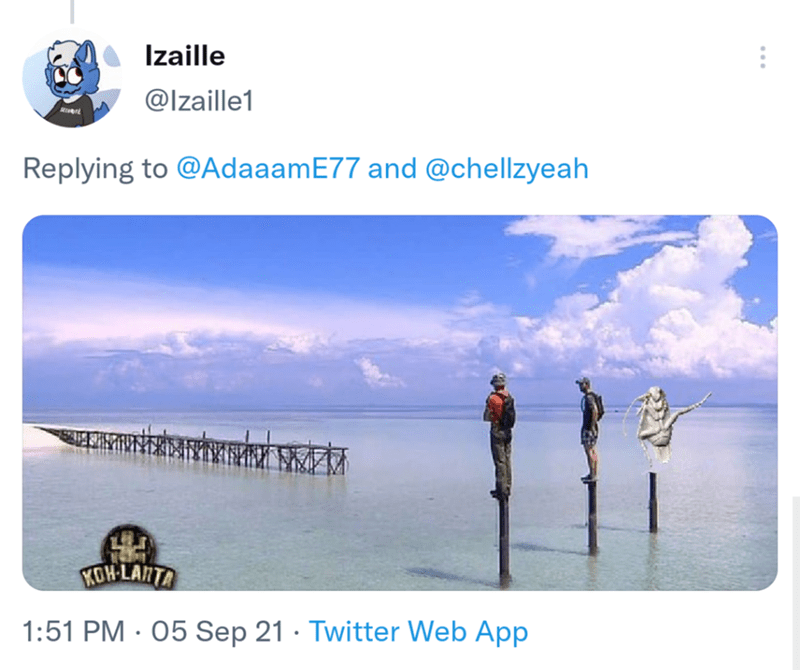 Water - Izaille @Izaille1 Replying to @AdaaamE77 and @chellzyeah KOH-LANTA 1:51 PM · 05 Sep 21 · Twitter Web App
