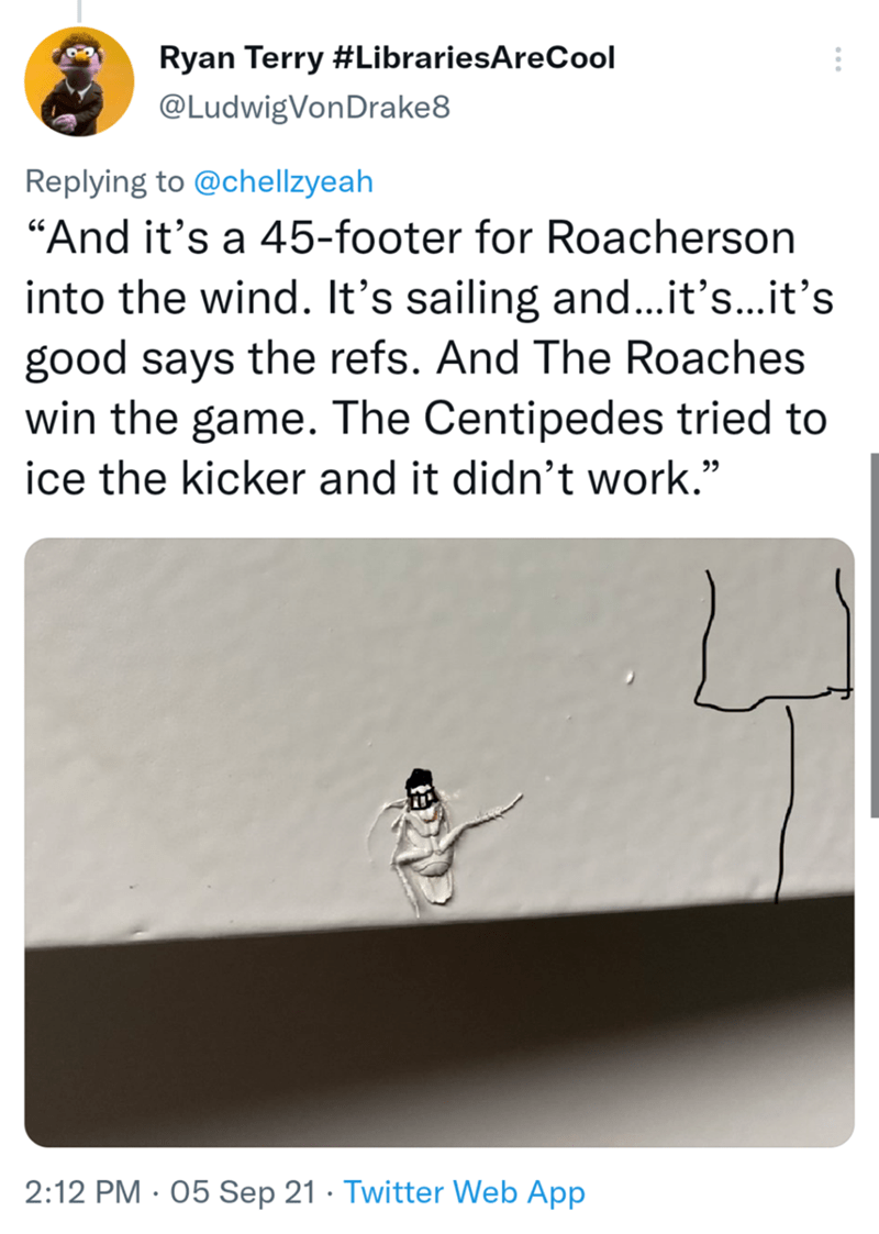 """Rectangle - Ryan Terry #LibrariesAreCool @LudwigVonDrake8 Replying to @chellzyeah """"And it's a 45-footer for Roacherson into the wind. It's sailing and...it's...it's good says the refs. And The Roaches win the game. The Centipedes tried to ice the kicker and it didn't work."""" 2:12 PM · 05 Sep 21 · Twitter Web App"""