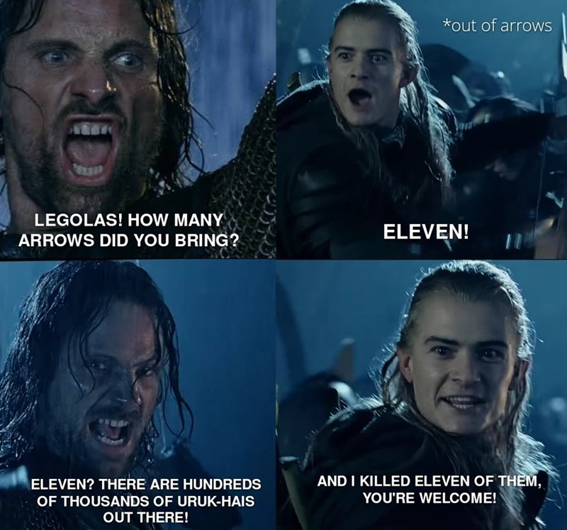 Face - *out of arrows LEGOLAS! HOW MANY ELEVEN! ARROWS DID YOU BRING? ELEVEN? THERE ARE HUNDREDS AND I KILLED ELEVEN OF THEM, YOU'RE WELCOME! OF THOUSANDS OF URUK-HAIS OUT THERE!