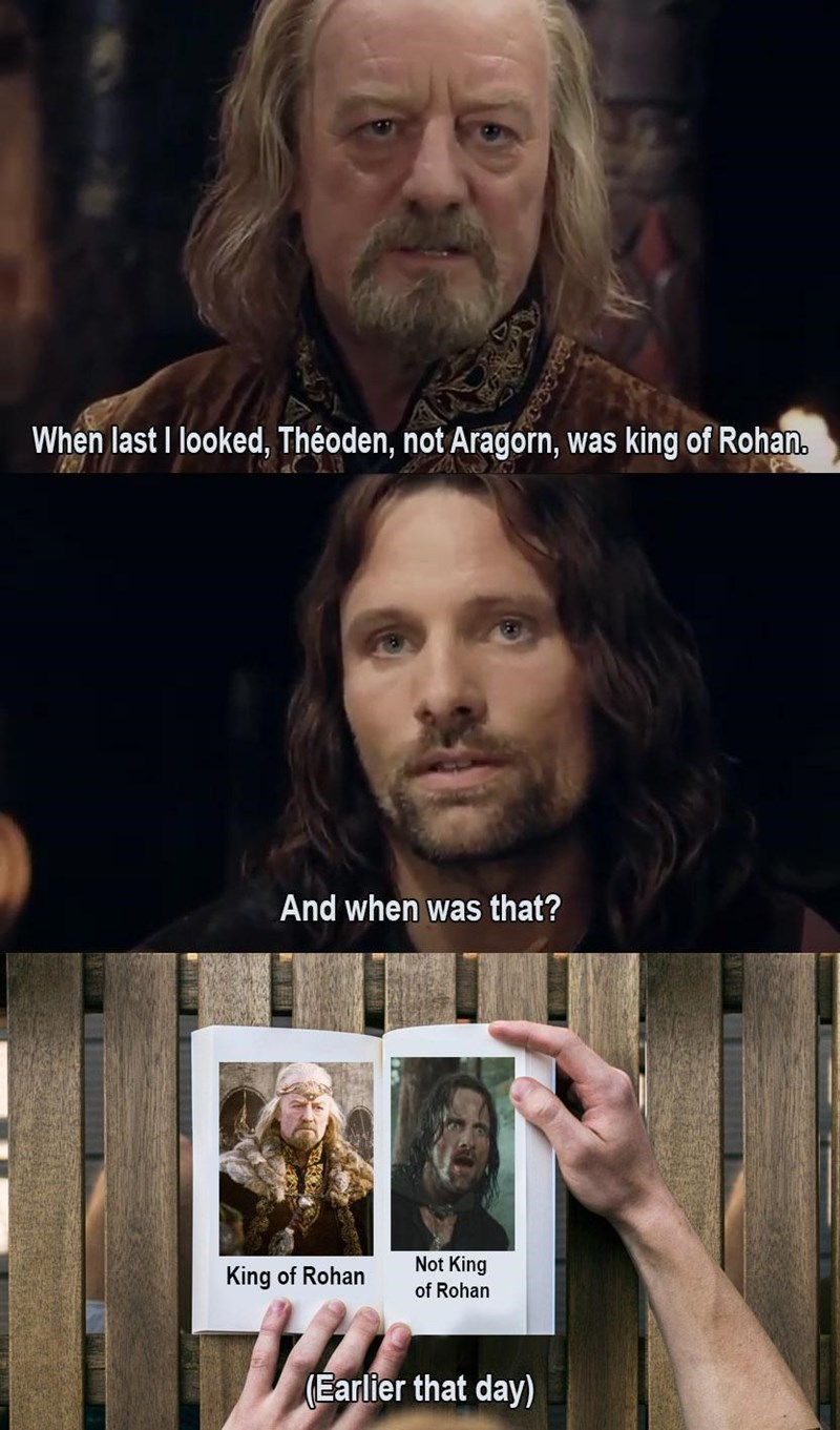Forehead - When last I looked, Théoden, not Aragorn, was king of Rohan. And when was that? Not King King of Rohan of Rohan (Earlier that day)