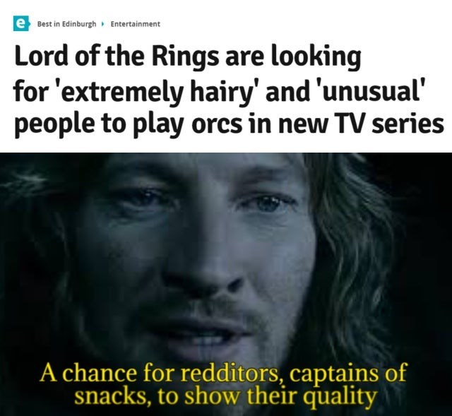 Forehead - e Best in Edinburgh Entertainment Lord of the Rings are looking for 'extremely hairy' and 'unusual' people to play orcs in new TV series A chance for redditors, captains of snacks, to show their quality