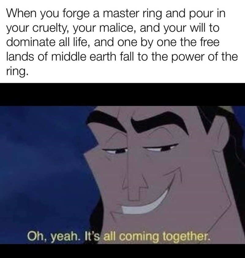 Forehead - When you forge a master ring and pour in your cruelty, your malice, and your will to dominate all life, and one by one the free lands of middle earth fall to the power of the ring. Oh, yeah. It's all coming together.