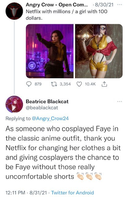 Font - Angry Crow - Open Com.. 8/30/21 Netflix with millions /a girl with 100 ... dollars. 879 27 3,354 10.4K 1 Beatrice Blackcat ... @beablackcat Replying to @Angry_Crow24 As someone who cosplayed Faye in the classic anime outfit, thank you Netflix for changing her clothes a bit and giving cosplayers the chance to be Faye without those really uncomfortable shorts 12:11 PM - 8/31/21 - Twitter for Android