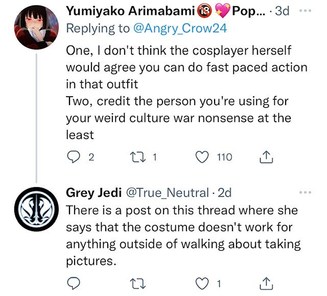 Font - Yumiyako Arimabami 8 Replying to @Angry_Crow24 Pop... · 3d ... One, I don't think the cosplayer herself would agree you can do fast paced action in that outfit Two, credit the person you're using for your weird culture war nonsense at the least 2 27 1 110 Grey Jedi @True_Neutral 2d S There is a post on this thread where she says that the costume doesn't work for anything outside of walking about taking pictures. 1