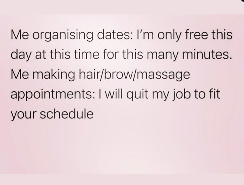 Font - Me organising dates: I'm only free this day at this time for this many minutes. Me making hair/brow/massage appointments: I will quit my job to fit your schedule