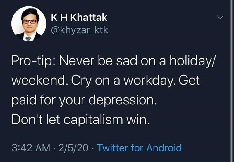 Font - KH Khattak @khyzar_ktk Pro-tip: Never be sad on a holiday/ weekend. Cry on a workday. Get paid for your depression. Don't let capitalism win. 3:42 AM · 2/5/20 · Twitter for Android