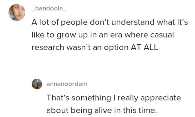 Font - _bandoola_ A lot of people don't understand what it's like to grow up in an era where casual research wasn't an option AT ALL annanoordam That's something I really appreciate about being alive in this time.