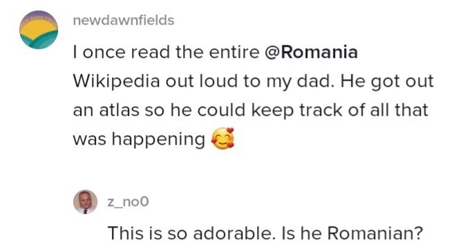Yellow - newdawnfields I once read the entire @Romania Wikipedia out loud to my dad. He got out an atlas so he could keep track of all that was happening z_no0 This is so adorable. Is he Romanian?