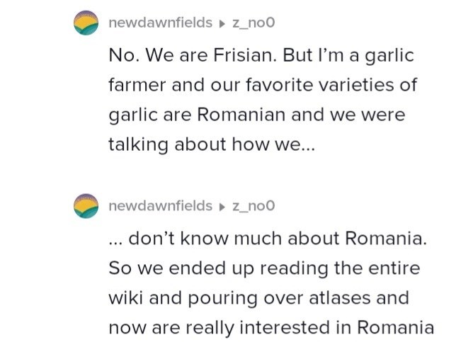 Font - newdawnfields z_no0 No. We are Frisian. But l'm a garlic farmer and our favorite varieties of garlic are Romanian and we were talking about how we... newdawnfields z_no0 .don't know much about Romania. So we ended up reading the entire wiki and pouring over atlases and now are really interested in Romania