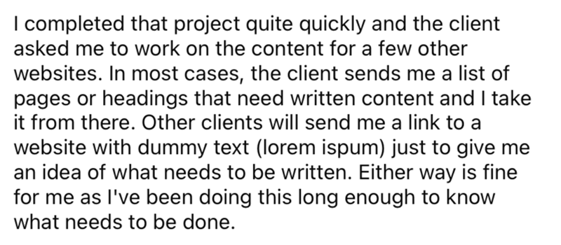 Font - I completed that project quite quickly and the client asked me to work on the content for a few other websites. In most cases, the client sends me a list of pages or headings that need written content and I take it from there. Other clients will send me a link to a website with dummy text (lorem ispum) just to give me an idea of what needs to be written. Either way is fine for me as l've been doing this long enough to know what needs to be done.