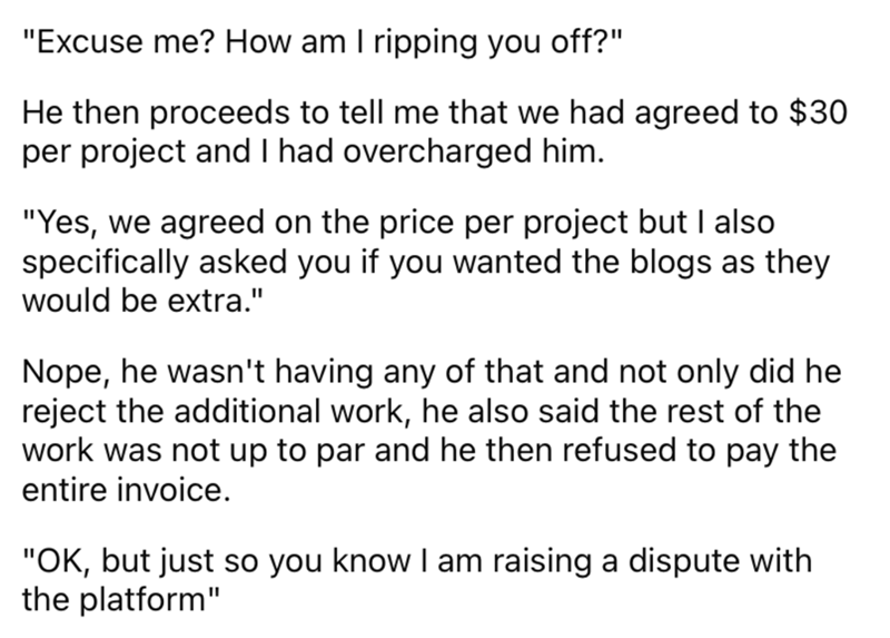 """Font - """"Excuse me? How am I ripping you off?"""" He then proceeds to tell me that we had agreed to $30 per project and I had overcharged him. """"Yes, we agreed on the price per project but I also specifically asked you if you wanted the blogs as they would be extra."""" Nope, he wasn't having any of that and not only did he reject the additional work, he also said the rest of the work was not up to par and he then refused to pay the entire invoice. """"OK, but just so you know I am raising a dispute with t"""