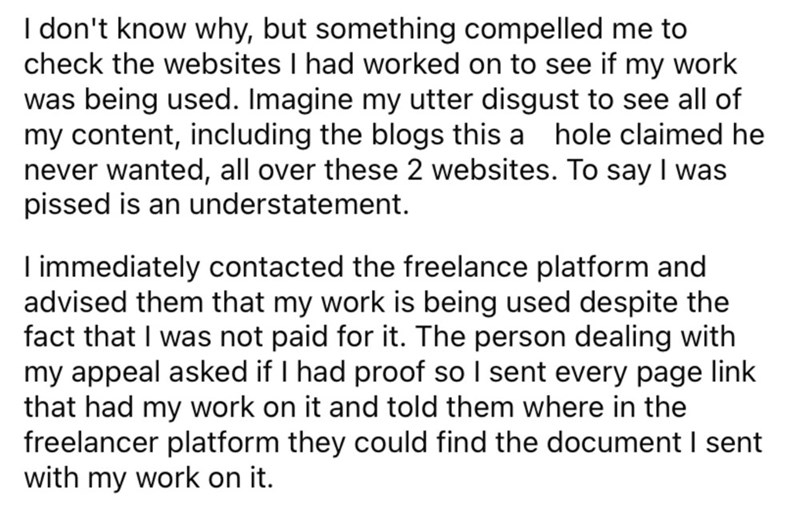 Font - I don't know why, but something compelled me to check the websites I had worked on to see if my work was being used. Imagine my utter disgust to see all of my content, including the blogs this a hole claimed he never wanted, all over these 2 websites. To say I was pissed is an understatement. I immediately contacted the freelance platform and advised them that my work is being used despite the fact that I was not paid for it. The person dealing with my appeal asked if I had proof so I sen