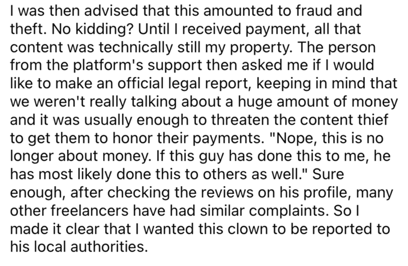 """Font - I was then advised that this amounted to fraud and theft. No kidding? Until I received payment, all that content was technically still my property. The person from the platform's support then asked me if I would like to make an official legal report, keeping in mind that we weren't really talking about a huge amount of money and it was usually enough to threaten the content thief to get them to honor their payments. """"Nope, this is no longer about money. If this guy has done this to me, ha"""
